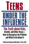 Teens Under the Influence: The Truth About Kids, Alcohol, and Other Drugs - How to Recognize the Problem and What to Do About It (Paperback, 2003)